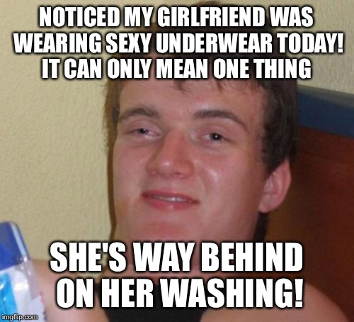 She's to sexy for that thong? | NOTICED MY GIRLFRIEND WAS WEARING SEXY UNDERWEAR TODAY! IT CAN ONLY MEAN ONE THING SHE'S WAY BEHIND ON HER WASHING! | image tagged in memes,10 guy,funny | made w/ Imgflip meme maker