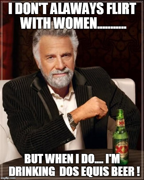 The Most Interesting Man In The World Meme | I DON'T ALAWAYS FLIRT WITH WOMEN........... BUT WHEN I DO.... I'M  DRINKING  DOS EQUIS BEER ! | image tagged in memes,the most interesting man in the world | made w/ Imgflip meme maker