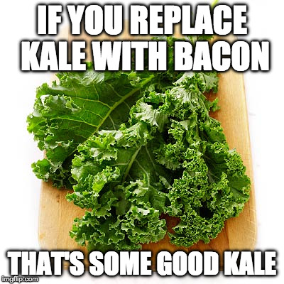 Life hack! | IF YOU REPLACE KALE WITH BACON THAT'S SOME GOOD KALE | image tagged in kale,life hack,iwanttobebacon,iwanttobebaconcom | made w/ Imgflip meme maker