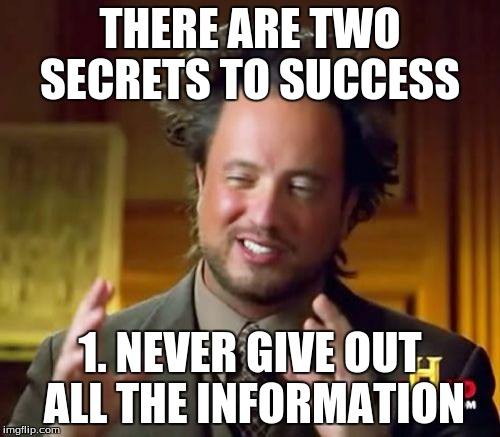Found this on Twitter.  | THERE ARE TWO SECRETS TO SUCCESS 1. NEVER GIVE OUT ALL THE INFORMATION | image tagged in memes,ancient aliens | made w/ Imgflip meme maker