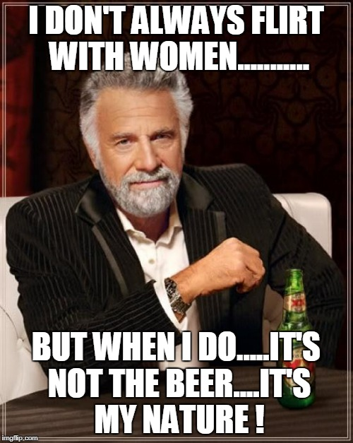 The Most Interesting Man In The World Meme | I DON'T ALWAYS FLIRT WITH WOMEN........... BUT WHEN I DO.....IT'S NOT THE BEER....IT'S MY NATURE ! | image tagged in memes,the most interesting man in the world | made w/ Imgflip meme maker