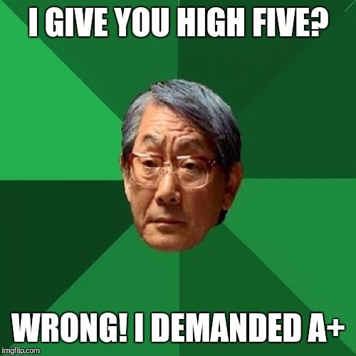 I GIVE YOU HIGH FIVE? WRONG! I DEMANDED A+ | made w/ Imgflip meme maker