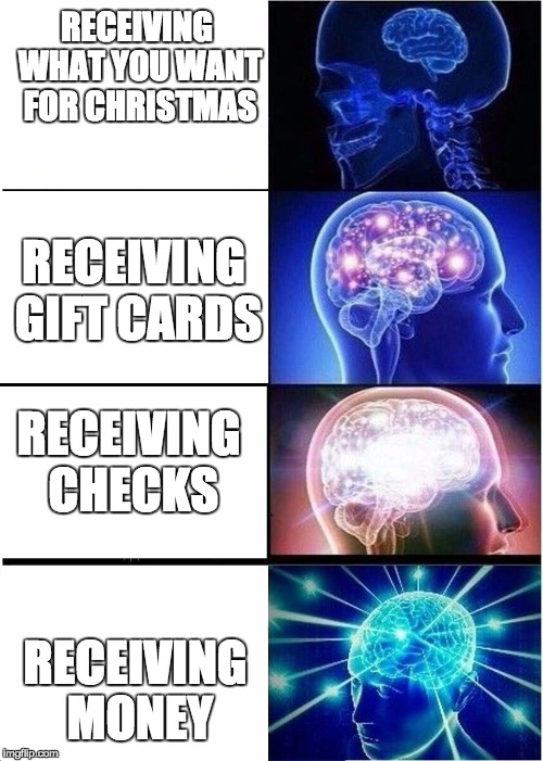 Expanding Brain Meme | RECEIVING WHAT YOU WANT FOR CHRISTMAS RECEIVING MONEY RECEIVING GIFT CARDS RECEIVING CHECKS | image tagged in expanding brain | made w/ Imgflip meme maker