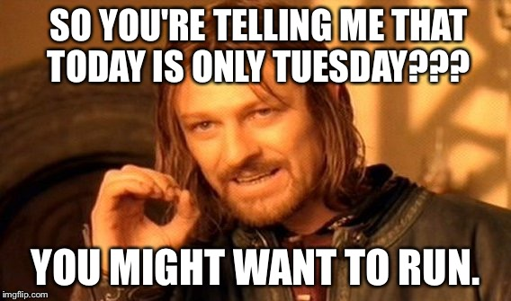 One Does Not Simply Meme | SO YOU'RE TELLING ME THAT TODAY IS ONLY TUESDAY??? YOU MIGHT WANT TO RUN. | image tagged in memes,one does not simply | made w/ Imgflip meme maker