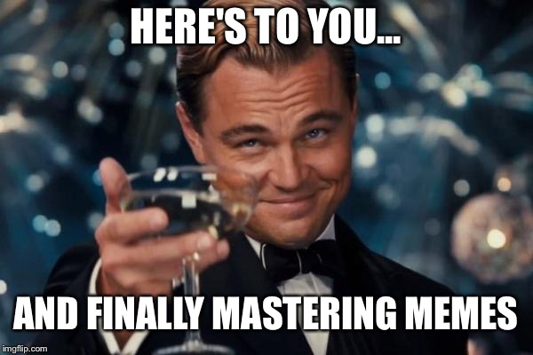 Leonardo Dicaprio Cheers Meme | HERE'S TO YOU... AND FINALLY MASTERING MEMES | image tagged in memes,leonardo dicaprio cheers | made w/ Imgflip meme maker
