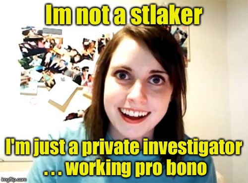 Overly Attached Girlfriend Meme | Im not a stlaker I'm just a private investigator . . . working pro bono | image tagged in memes,overly attached girlfriend | made w/ Imgflip meme maker