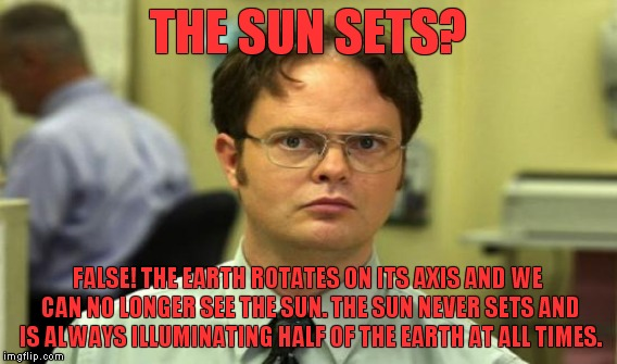 THE SUN SETS? FALSE! THE EARTH ROTATES ON ITS AXIS AND WE CAN NO LONGER SEE THE SUN. THE SUN NEVER SETS AND IS ALWAYS ILLUMINATING HALF OF T | made w/ Imgflip meme maker