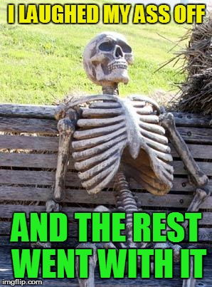Waiting Skeleton Meme | I LAUGHED MY ASS OFF AND THE REST WENT WITH IT | image tagged in memes,waiting skeleton | made w/ Imgflip meme maker