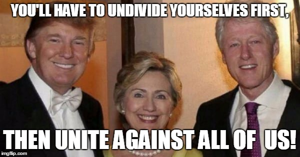 YOU'LL HAVE TO UNDIVIDE YOURSELVES FIRST, THEN UNITE AGAINST ALL OF  US! | made w/ Imgflip meme maker
