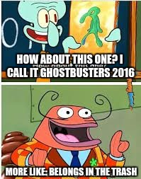 Spongebob Bold and Brash | HOW ABOUT THIS ONE? I CALL IT GHOSTBUSTERS 2016 MORE LIKE: BELONGS IN THE TRASH | image tagged in spongebob bold and brash | made w/ Imgflip meme maker