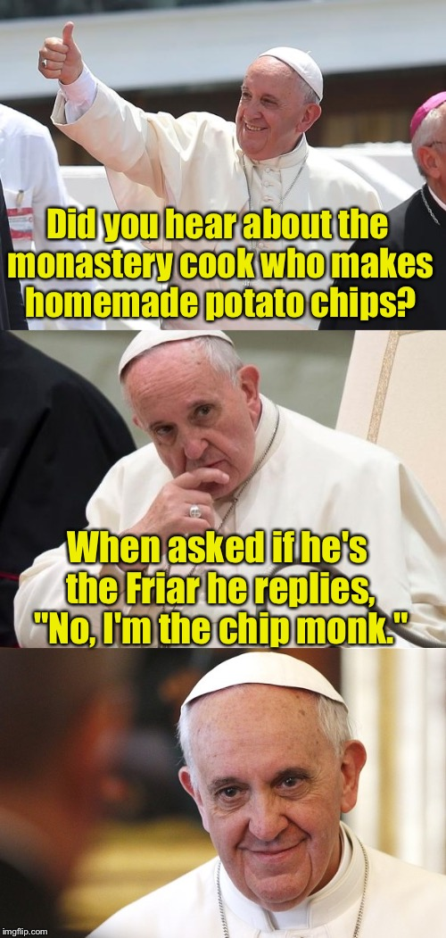 "Bad Pun Pope | Did you hear about the monastery cook who makes homemade potato chips? When asked if he's the Friar he replies, ""No, I'm the chip monk."" 