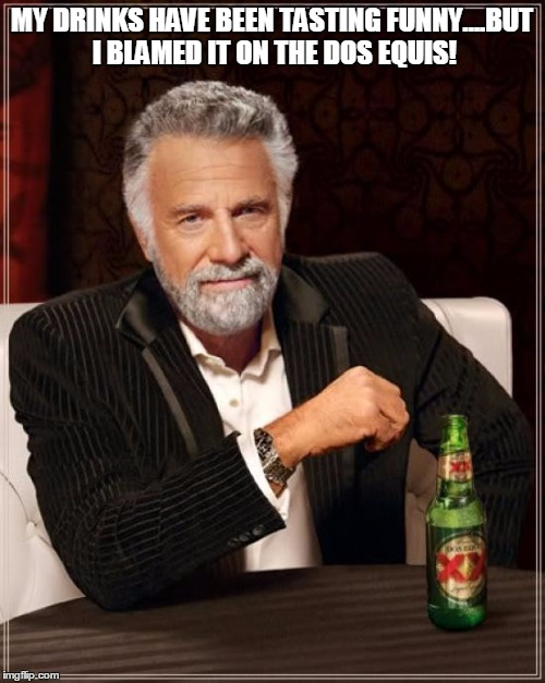 The Most Interesting Man In The World Meme | MY DRINKS HAVE BEEN TASTING FUNNY....BUT I BLAMED IT ON THE DOS EQUIS! | image tagged in memes,the most interesting man in the world | made w/ Imgflip meme maker