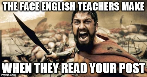 Sparta Leonidas | THE FACE ENGLISH TEACHERS MAKE WHEN THEY READ YOUR POST | image tagged in memes,sparta leonidas | made w/ Imgflip meme maker