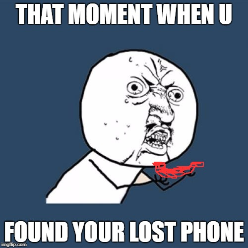 Y U No Meme | THAT MOMENT WHEN U FOUND YOUR LOST PHONE | image tagged in memes,y u no | made w/ Imgflip meme maker