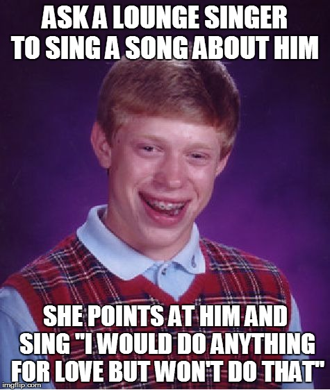 "Bad Luck Brian Meme | ASK A LOUNGE SINGER TO SING A SONG ABOUT HIM SHE POINTS AT HIM AND SING ""I WOULD DO ANYTHING FOR LOVE BUT WON'T DO THAT"" 