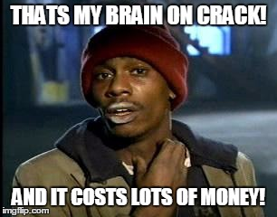 Y'all Got Any More Of That Meme | THATS MY BRAIN ON CRACK! AND IT COSTS LOTS OF MONEY! | image tagged in memes,yall got any more of | made w/ Imgflip meme maker