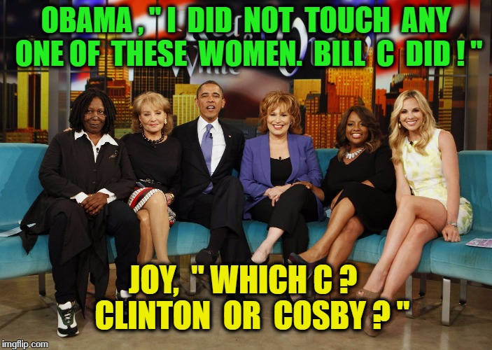 "The View | OBAMA , "" I  DID  NOT  TOUCH  ANY ONE OF  THESE  WOMEN.  BILL  C  DID ! "" JOY,  "" WHICH C ?   CLINTON  OR  COSBY ? "" 