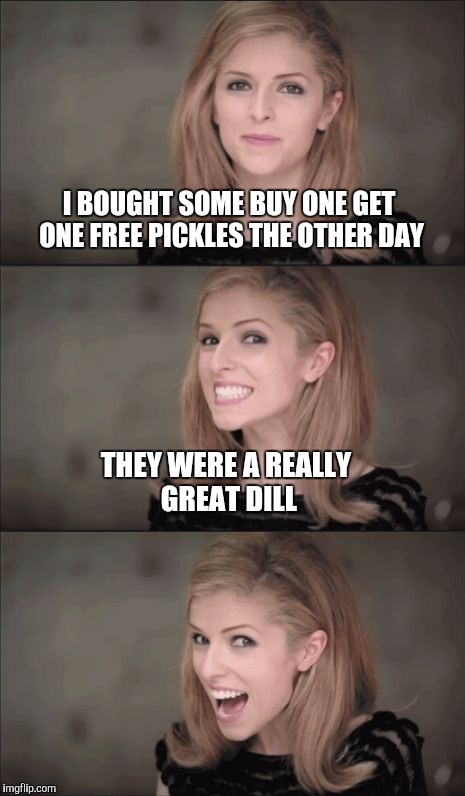 Bad Pun Anna Kendrick Meme | I BOUGHT SOME BUY ONE GET ONE FREE PICKLES THE OTHER DAY THEY WERE A REALLY GREAT DILL | image tagged in memes,bad pun anna kendrick,jbmemegeek,pickles | made w/ Imgflip meme maker