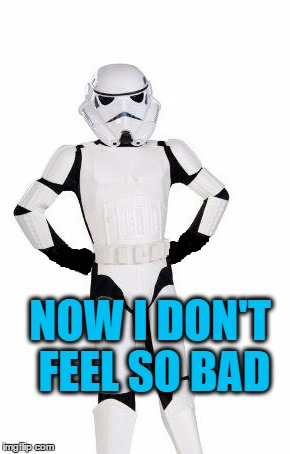 upset stormtrooper | NOW I DON'T FEEL SO BAD | image tagged in upset stormtrooper | made w/ Imgflip meme maker