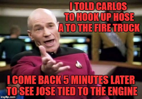 Picard Wtf Meme | I TOLD CARLOS TO HOOK UP HOSE A TO THE FIRE TRUCK I COME BACK 5 MINUTES LATER TO SEE JOSE TIED TO THE ENGINE | image tagged in memes,picard wtf | made w/ Imgflip meme maker