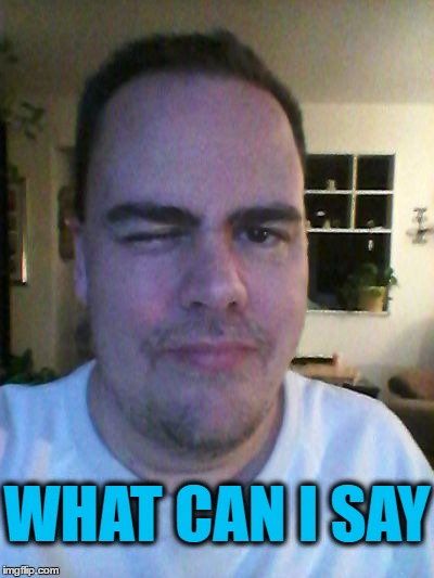 wink | WHAT CAN I SAY | image tagged in wink | made w/ Imgflip meme maker