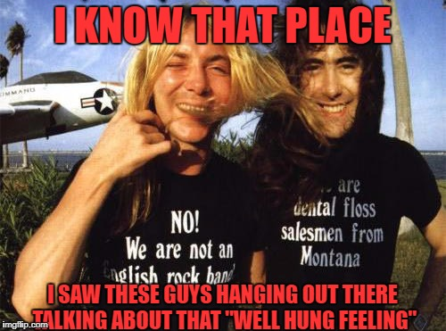 "I KNOW THAT PLACE I SAW THESE GUYS HANGING OUT THERE TALKING ABOUT THAT ""WELL HUNG FEELING"" 