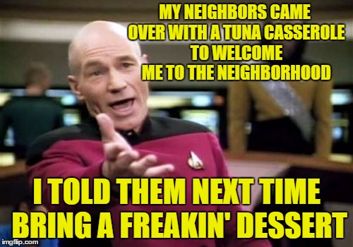 Picard Wtf Meme | MY NEIGHBORS CAME OVER WITH A TUNA CASSEROLE TO WELCOME ME TO THE NEIGHBORHOOD I TOLD THEM NEXT TIME BRING A FREAKIN' DESSERT | image tagged in memes,picard wtf | made w/ Imgflip meme maker