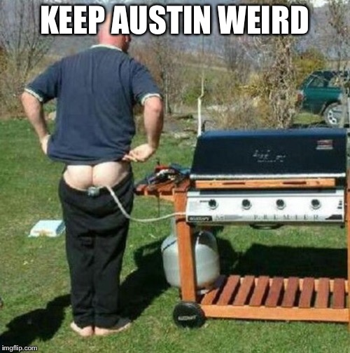 KEEP AUSTIN WEIRD | image tagged in gas bbq | made w/ Imgflip meme maker