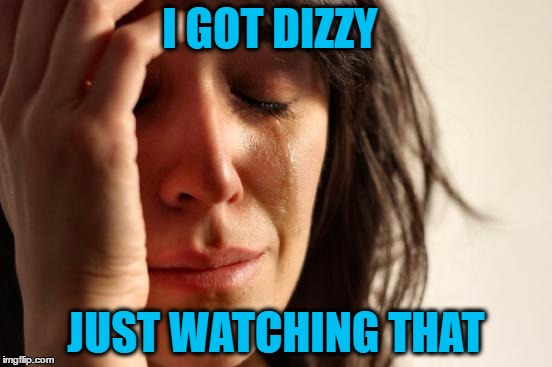 First World Problems Meme | I GOT DIZZY JUST WATCHING THAT | image tagged in memes,first world problems | made w/ Imgflip meme maker