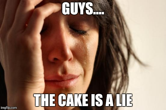 First World Problems Meme | GUYS.... THE CAKE IS A LIE | image tagged in memes,first world problems | made w/ Imgflip meme maker