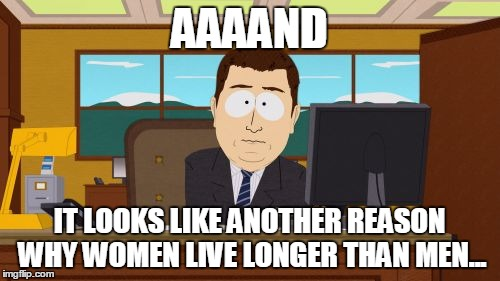 Aaaaand Its Gone Meme | AAAAND IT LOOKS LIKE ANOTHER REASON WHY WOMEN LIVE LONGER THAN MEN... | image tagged in memes,aaaaand its gone | made w/ Imgflip meme maker