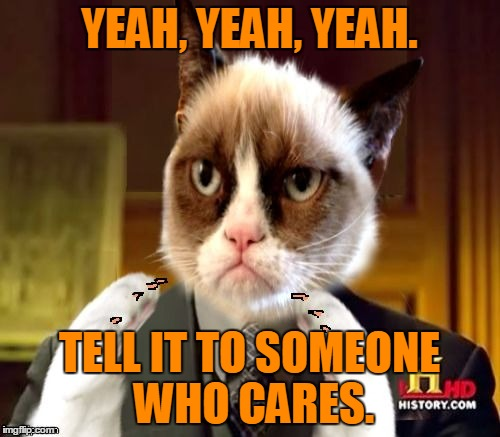 YEAH, YEAH, YEAH. TELL IT TO SOMEONE WHO CARES. | made w/ Imgflip meme maker