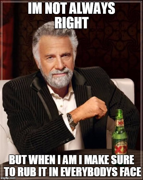 The Most Interesting Man In The World Meme | IM NOT ALWAYS RIGHT BUT WHEN I AM I MAKE SURE TO RUB IT IN EVERYBODYS FACE | image tagged in memes,the most interesting man in the world | made w/ Imgflip meme maker