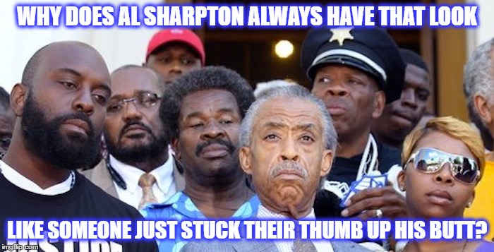 Thumb in his bum | WHY DOES AL SHARPTON ALWAYS HAVE THAT LOOK LIKE SOMEONE JUST STUCK THEIR THUMB UP HIS BUTT? | image tagged in al sharpton,al sharpton racist,angry al sharpton,political meme | made w/ Imgflip meme maker