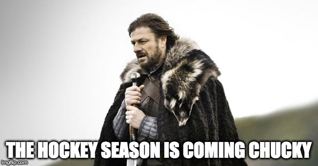 Winter Is Coming | THE HOCKEY SEASON IS COMING CHUCKY | image tagged in winter is coming | made w/ Imgflip meme maker