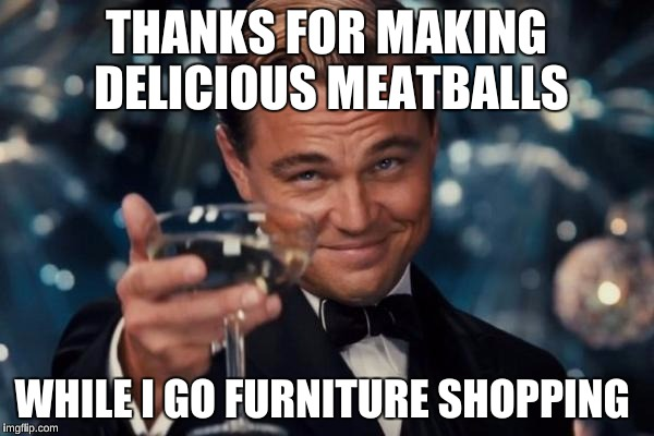 Leonardo Dicaprio Cheers Meme | THANKS FOR MAKING DELICIOUS MEATBALLS WHILE I GO FURNITURE SHOPPING | image tagged in memes,leonardo dicaprio cheers | made w/ Imgflip meme maker
