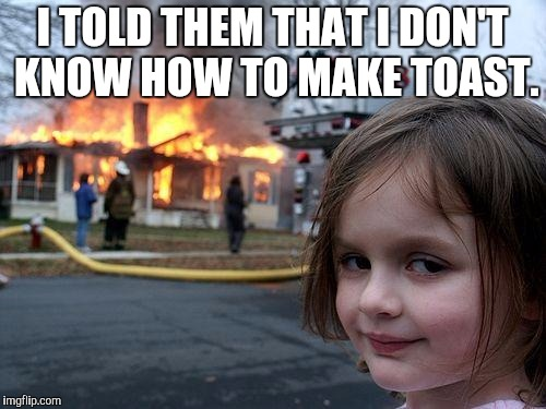 Disaster Girl Meme | I TOLD THEM THAT I DON'T KNOW HOW TO MAKE TOAST. | image tagged in memes,disaster girl | made w/ Imgflip meme maker