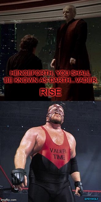 Vader's first mask | HENCEFORTH, YOU SHALL BE KNOWN AS DARTH...VADER. RISE SPRYWOLF | image tagged in star wars,vader,wwe,darth sidious,darth vader,anakin skywalker | made w/ Imgflip meme maker
