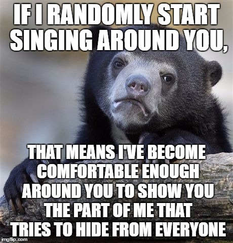 Either that or we're doing a concert together, either way | IF I RANDOMLY START SINGING AROUND YOU, THAT MEANS I'VE BECOME COMFORTABLE ENOUGH AROUND YOU TO SHOW YOU THE PART OF ME THAT TRIES TO HIDE F | image tagged in memes,confession bear | made w/ Imgflip meme maker