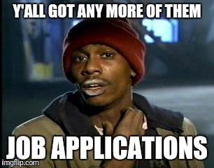 Y'all Got Any More Of That Meme | Y'ALL GOT ANY MORE OF THEM JOB APPLICATIONS | image tagged in memes,yall got any more of | made w/ Imgflip meme maker