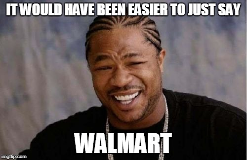 Yo Dawg Heard You Meme | IT WOULD HAVE BEEN EASIER TO JUST SAY WALMART | image tagged in memes,yo dawg heard you | made w/ Imgflip meme maker