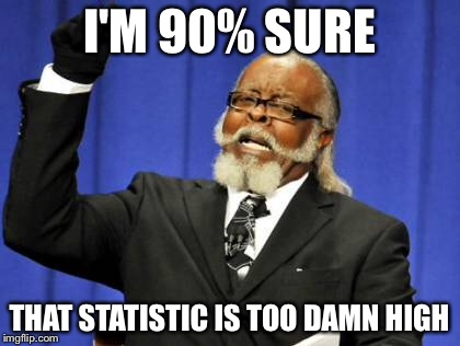 Too Damn High Meme | I'M 90% SURE THAT STATISTIC IS TOO DAMN HIGH | image tagged in memes,too damn high | made w/ Imgflip meme maker