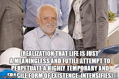 either that or he's constipated... | [REALIZATION THAT LIFE IS JUST A MEANINGLESS AND FUTILE ATTEMPT TO PERPETUATE A HIGHLY TEMPORARY AND FRAGILE FORM OF EXISTENCE: INTENSIFIES] | image tagged in harold's extreme internal pain,memes,hide the pain harold | made w/ Imgflip meme maker