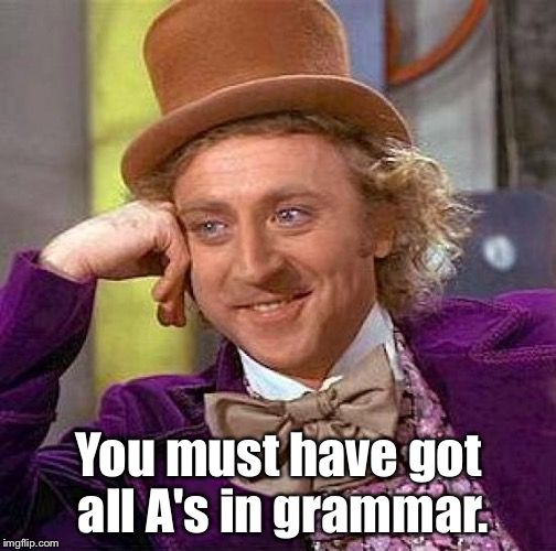 Creepy Condescending Wonka Meme | You must have got all A's in grammar. | image tagged in memes,creepy condescending wonka | made w/ Imgflip meme maker