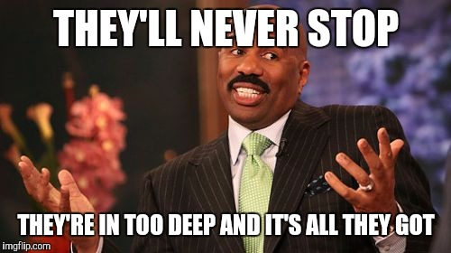 Steve Harvey Meme | THEY'LL NEVER STOP THEY'RE IN TOO DEEP AND IT'S ALL THEY GOT | image tagged in memes,steve harvey | made w/ Imgflip meme maker