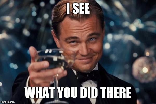 Leonardo Dicaprio Cheers Meme | I SEE WHAT YOU DID THERE | image tagged in memes,leonardo dicaprio cheers | made w/ Imgflip meme maker