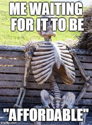 "Waiting Skeleton Meme | ME WAITING FOR IT TO BE ""AFFORDABLE"" 