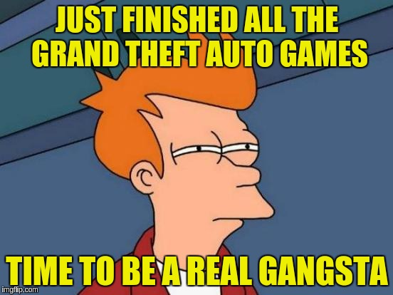 Gangsta Wanabe | JUST FINISHED ALL THE GRAND THEFT AUTO GAMES TIME TO BE A REAL GANGSTA | image tagged in memes,futurama fry,gangsta,gta,funny | made w/ Imgflip meme maker