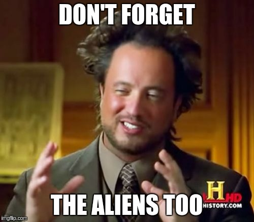 Ancient Aliens Meme | DON'T FORGET THE ALIENS TOO | image tagged in memes,ancient aliens | made w/ Imgflip meme maker