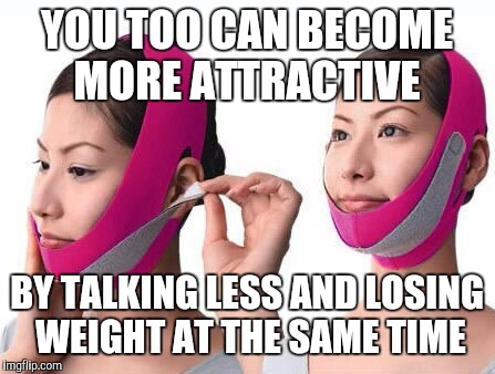 Face Belt | YOU TOO CAN BECOME MORE ATTRACTIVE BY TALKING LESS AND LOSING WEIGHT AT THE SAME TIME | image tagged in face belt | made w/ Imgflip meme maker